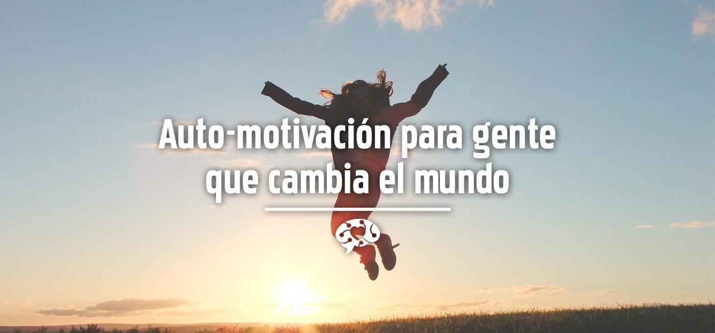 Auto-motivación para gente que cambia el mundo